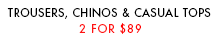 Trousers, Chinos and Casual Tops 2 for $99